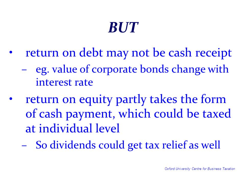 Conclusions Debt–equity divide in taxation is hard to defend: –it creates many of the problems of tax administration –legal rules are generally confused, since there is no real principle of what characteristics are important –It offers ample opportunity for profit shifting between countries –It encourages more debt, and hence higher probability of default