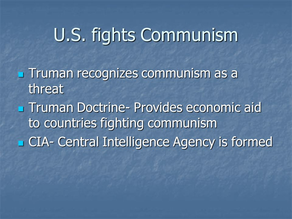 U.S. fights Communism Truman recognizes communism as a threat Truman recognizes communism as a threat Truman Doctrine- Provides economic aid to countr