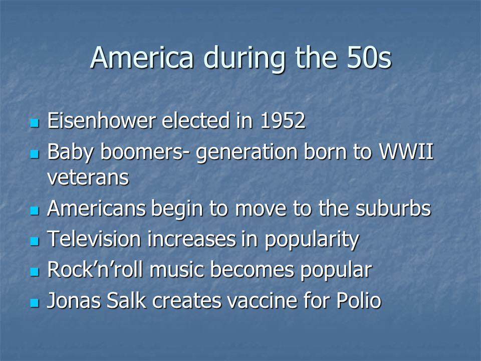 America during the 50s Eisenhower elected in 1952 Eisenhower elected in 1952 Baby boomers- generation born to WWII veterans Baby boomers- generation b