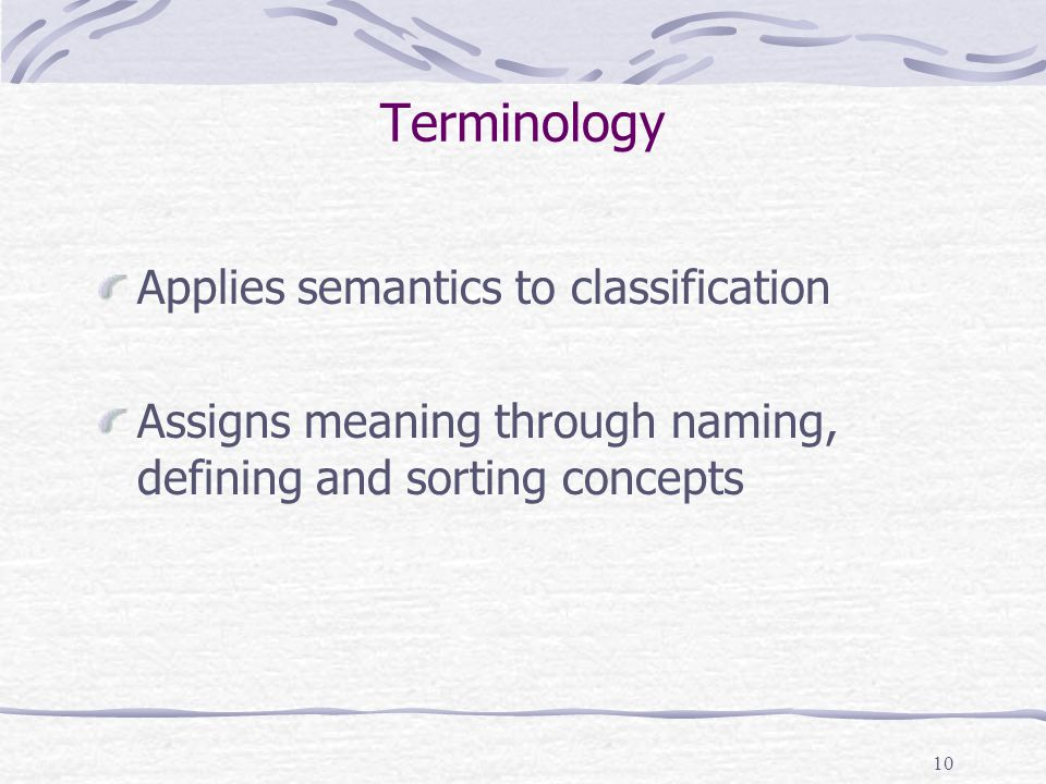 10 Terminology Applies semantics to classification Assigns meaning through naming, defining and sorting concepts