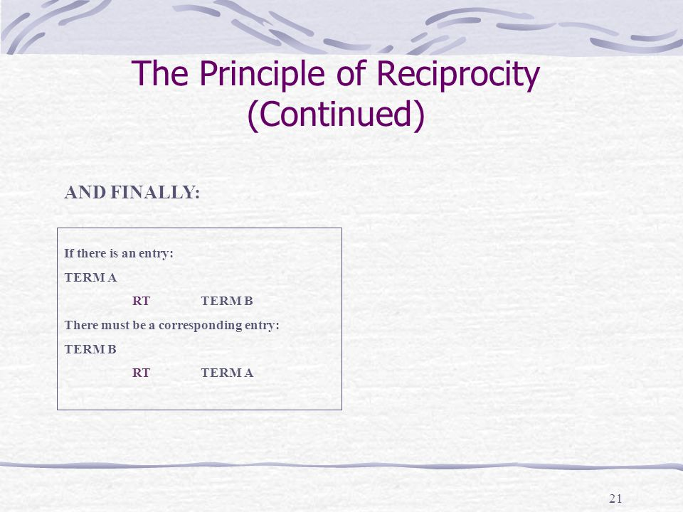 21 The Principle of Reciprocity (Continued) AND FINALLY: If there is an entry: TERM A RTTERM B There must be a corresponding entry: TERM B RTTERM A
