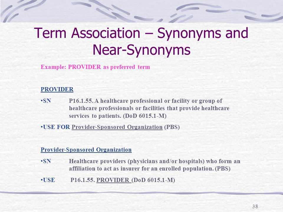 38 Term Association – Synonyms and Near-Synonyms Example: PROVIDER as preferred term PROVIDER SNP16.1.55. A healthcare professional or facility or gro