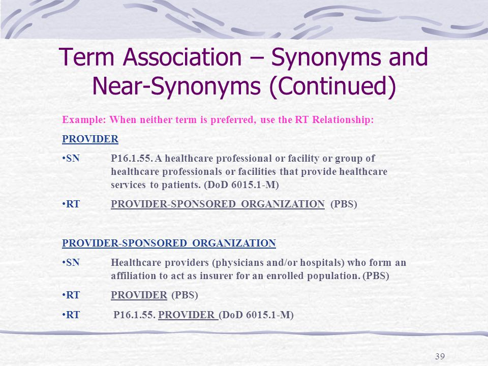 39 Term Association – Synonyms and Near-Synonyms (Continued) Example: When neither term is preferred, use the RT Relationship: PROVIDER SNP16.1.55. A