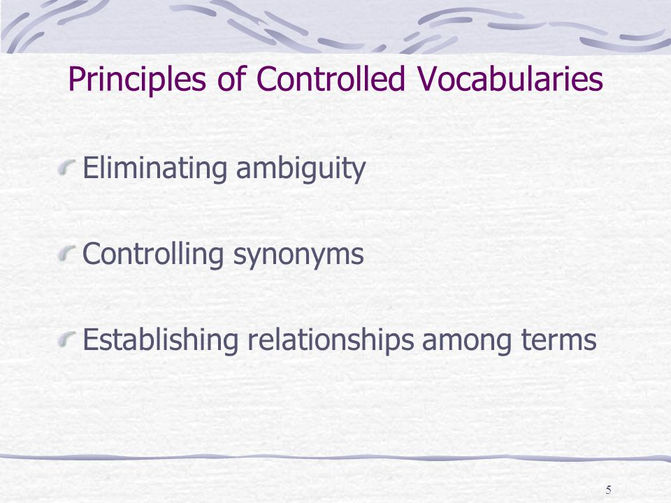 5 Principles of Controlled Vocabularies Eliminating ambiguity Controlling synonyms Establishing relationships among terms