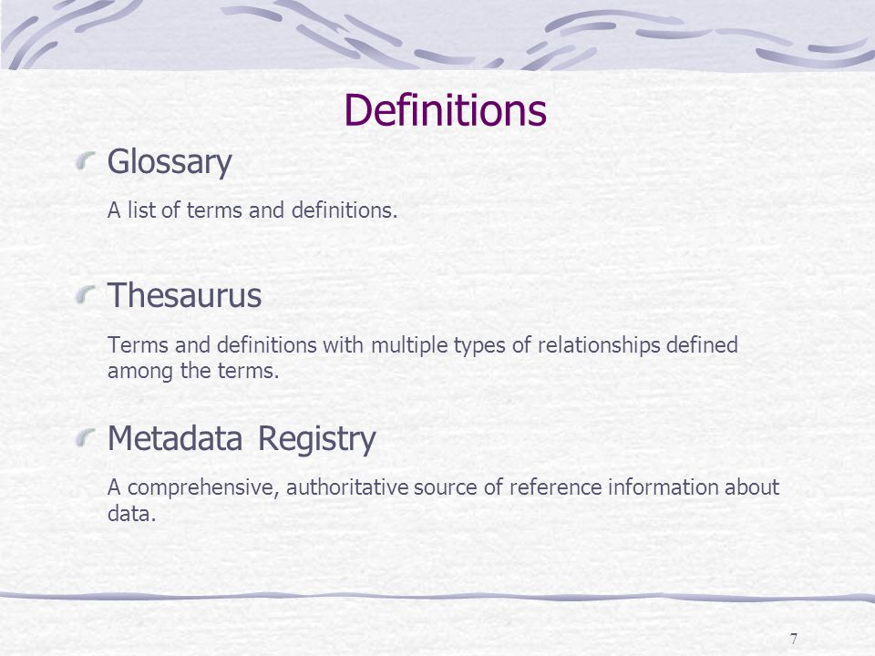 7 Definitions Glossary A list of terms and definitions. Thesaurus Terms and definitions with multiple types of relationships defined among the terms.