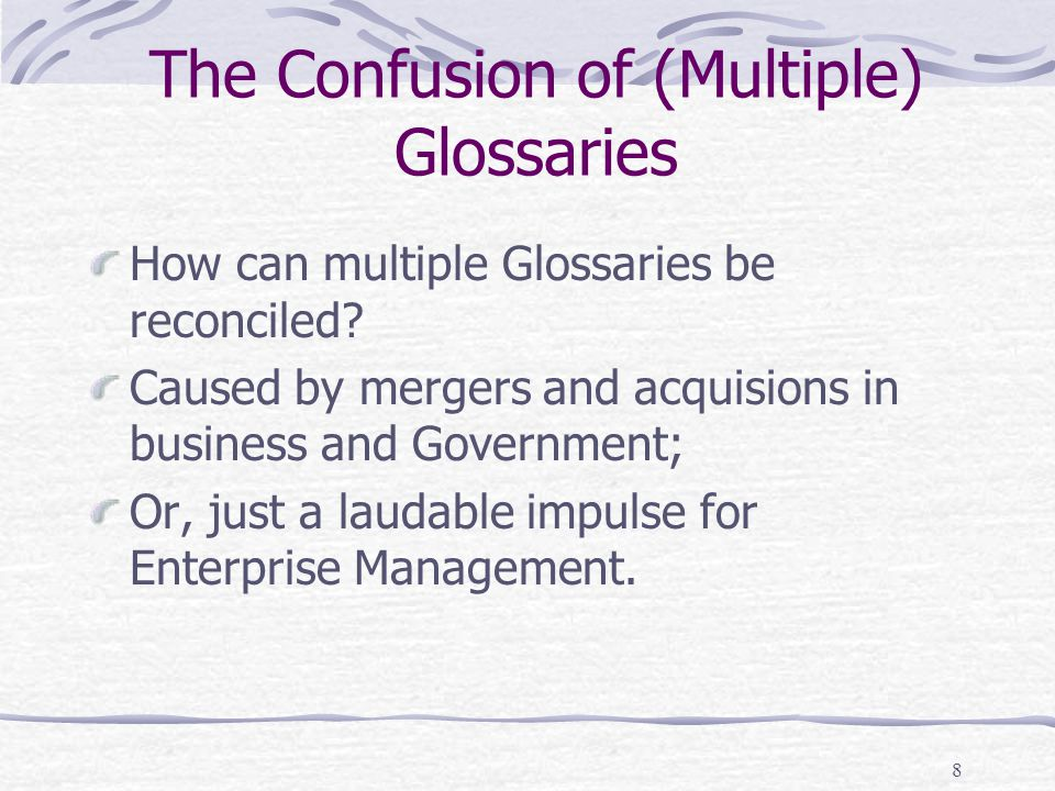 8 The Confusion of (Multiple) Glossaries How can multiple Glossaries be reconciled? Caused by mergers and acquisions in business and Government; Or, j