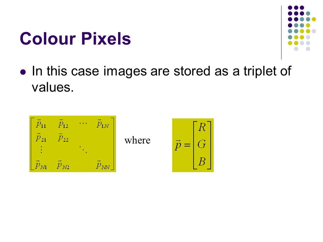 Colour Pixels In this case images are stored as a triplet of values. where