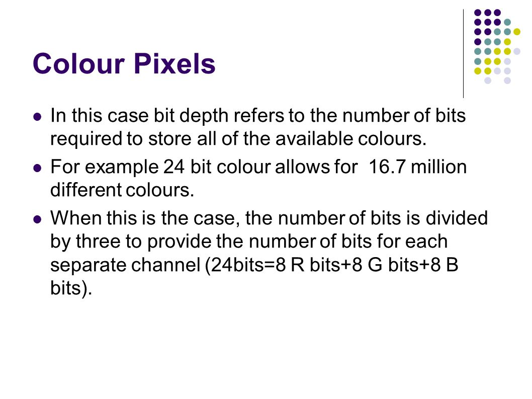 Colour Pixels In this case bit depth refers to the number of bits required to store all of the available colours.
