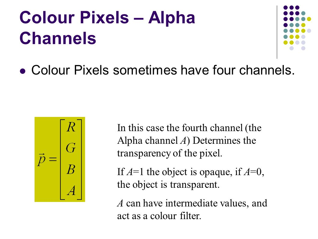 Colour Pixels – Alpha Channels Colour Pixels sometimes have four channels.