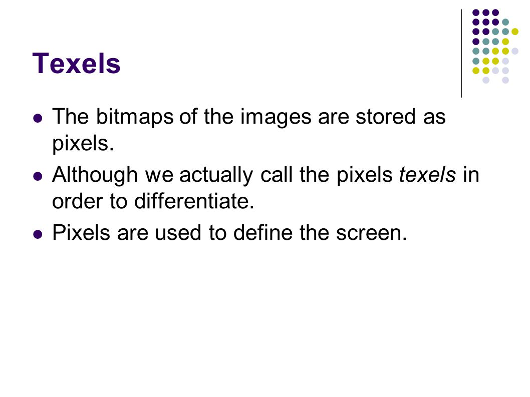 Texels The bitmaps of the images are stored as pixels.