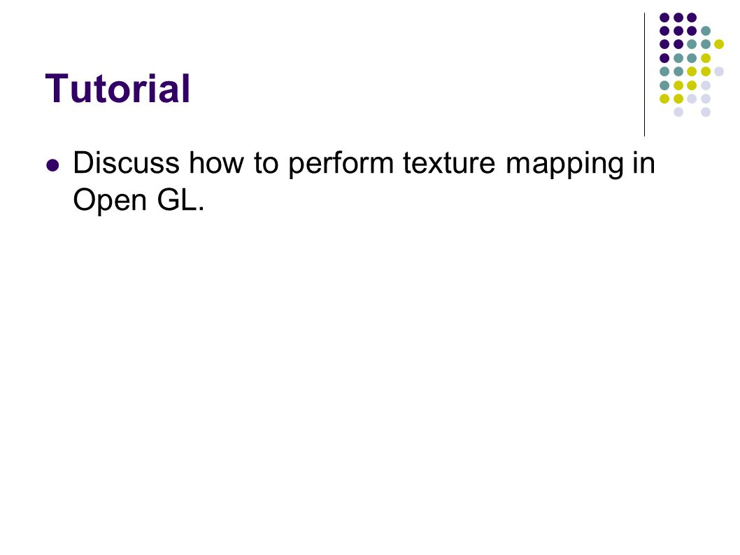 Tutorial Discuss how to perform texture mapping in Open GL.
