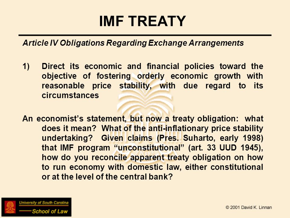 IMF TREATY Article IV Obligations Regarding Exchange Arrangements 1)Direct its economic and financial policies toward the objective of fostering orderly economic growth with reasonable price stability, with due regard to its circumstances An economist's statement, but now a treaty obligation: what does it mean.