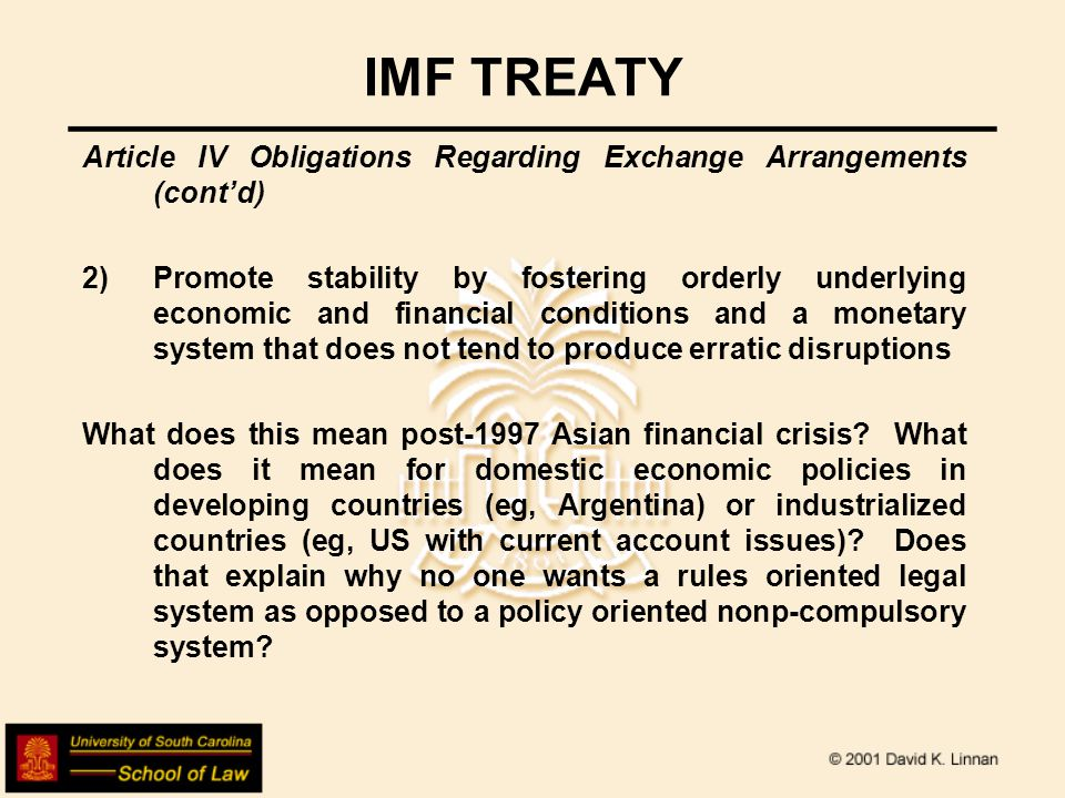 IMF TREATY Article IV Obligations Regarding Exchange Arrangements (cont'd) 2)Promote stability by fostering orderly underlying economic and financial conditions and a monetary system that does not tend to produce erratic disruptions What does this mean post-1997 Asian financial crisis.