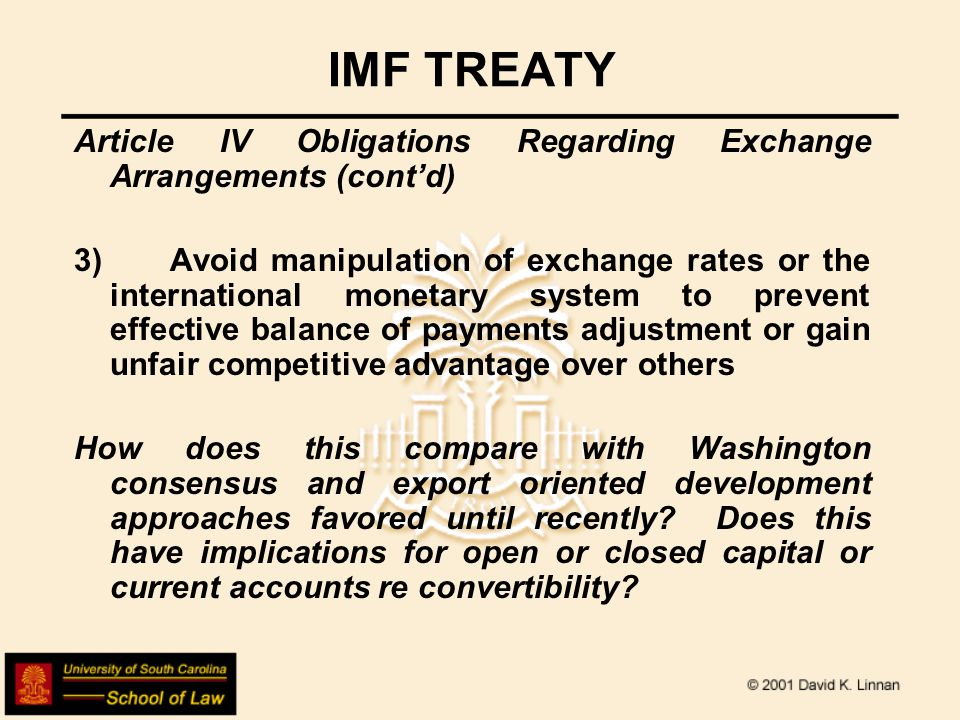 IMF TREATY Article IV Obligations Regarding Exchange Arrangements (cont'd) 3)Avoid manipulation of exchange rates or the international monetary system to prevent effective balance of payments adjustment or gain unfair competitive advantage over others How does this compare with Washington consensus and export oriented development approaches favored until recently.