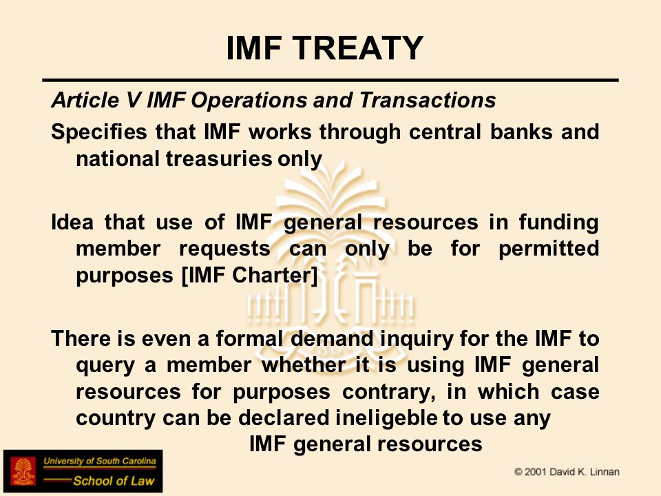 IMF TREATY Article V IMF Operations and Transactions Specifies that IMF works through central banks and national treasuries only Idea that use of IMF general resources in funding member requests can only be for permitted purposes [IMF Charter] There is even a formal demand inquiry for the IMF to query a member whether it is using IMF general resources for purposes contrary, in which case country can be declared ineligeble to use any IMF general resources
