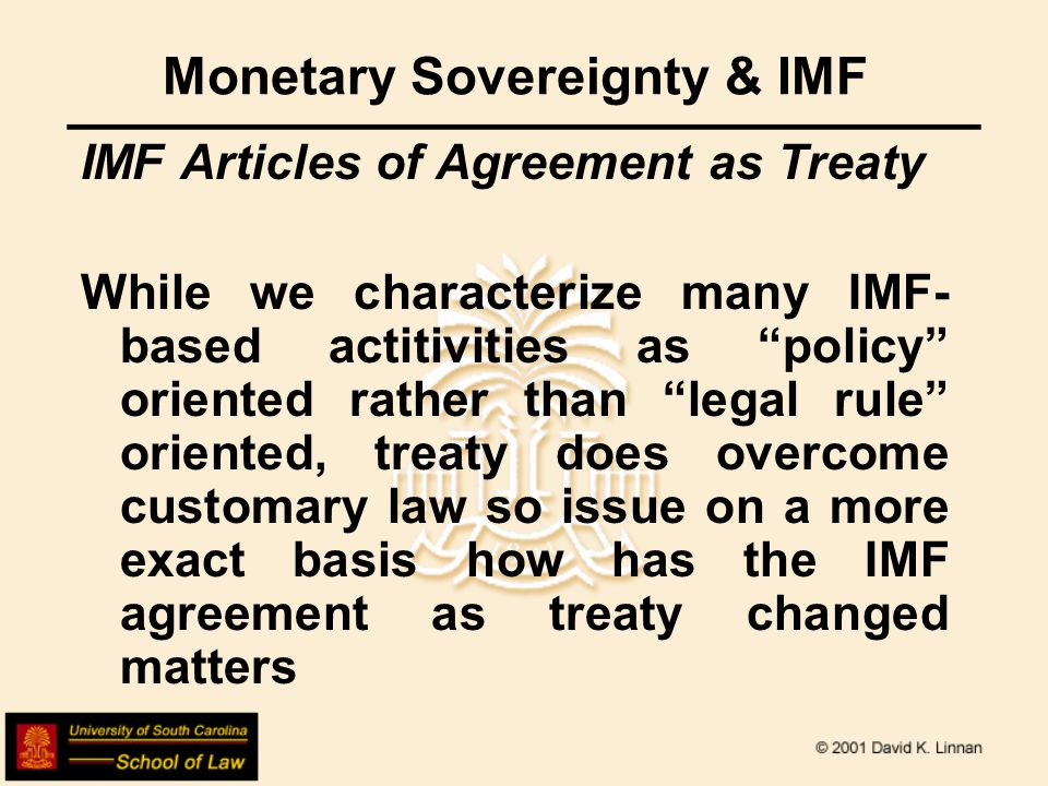 Monetary Sovereignty & IMF IMF Articles of Agreement as Treaty While we characterize many IMF- based actitivities as policy oriented rather than legal rule oriented, treaty does overcome customary law so issue on a more exact basis how has the IMF agreement as treaty changed matters