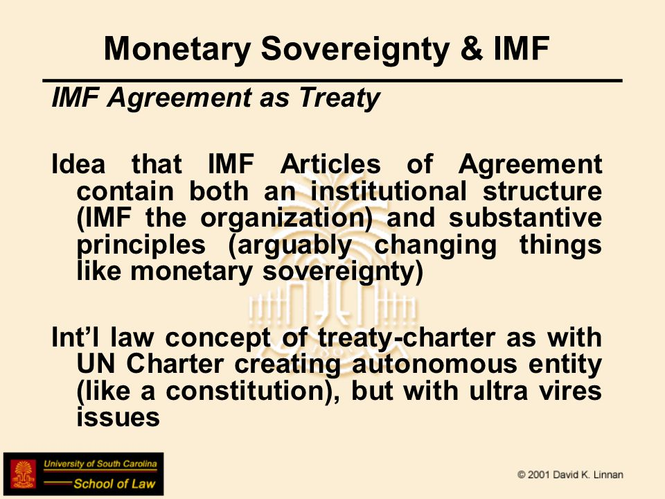 Monetary Sovereignty & IMF IMF Agreement as Treaty Idea that IMF Articles of Agreement contain both an institutional structure (IMF the organization) and substantive principles (arguably changing things like monetary sovereignty) Int'l law concept of treaty-charter as with UN Charter creating autonomous entity (like a constitution), but with ultra vires issues