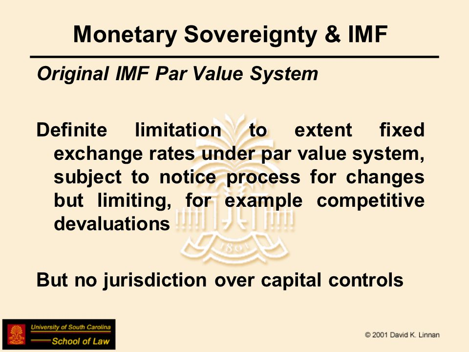 Monetary Sovereignty & IMF Original IMF Par Value System Definite limitation to extent fixed exchange rates under par value system, subject to notice process for changes but limiting, for example competitive devaluations But no jurisdiction over capital controls