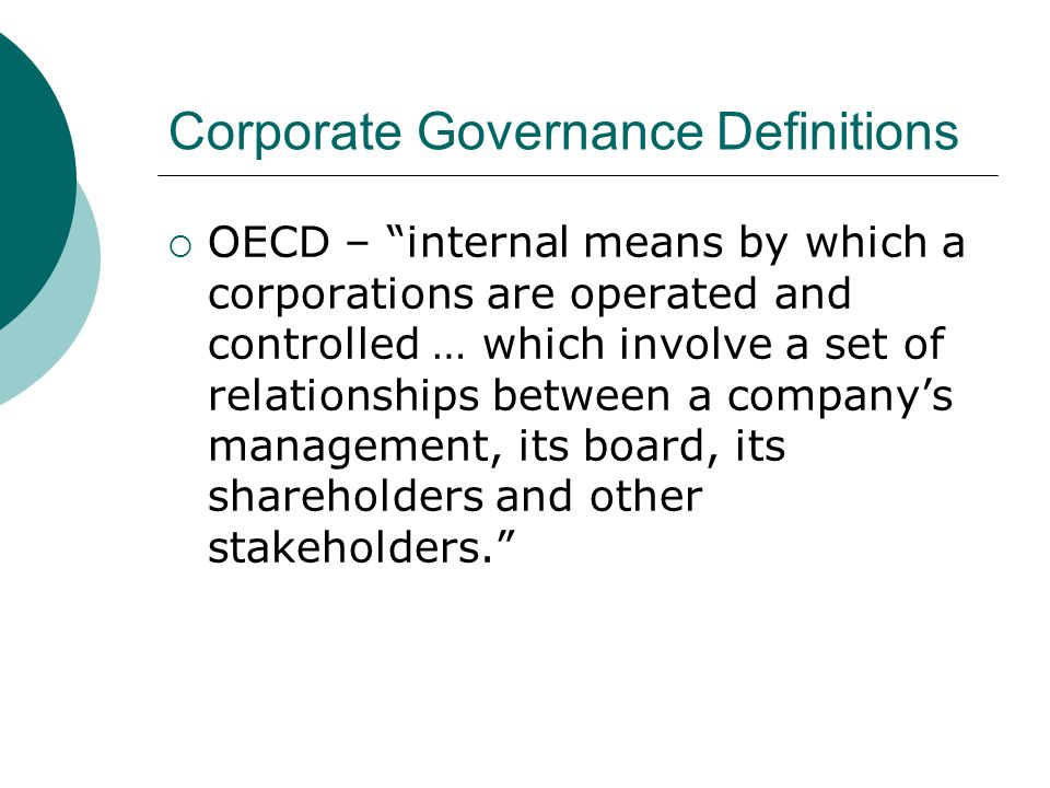 """Corporate Governance Definitions  OECD – """"internal means by which a corporations are operated and controlled … which involve a set of relationships b"""