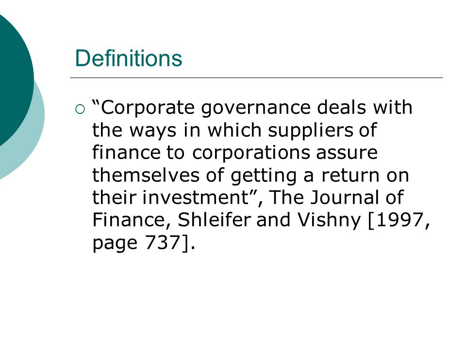 """Definitions  """"Corporate governance deals with the ways in which suppliers of finance to corporations assure themselves of getting a return on their i"""