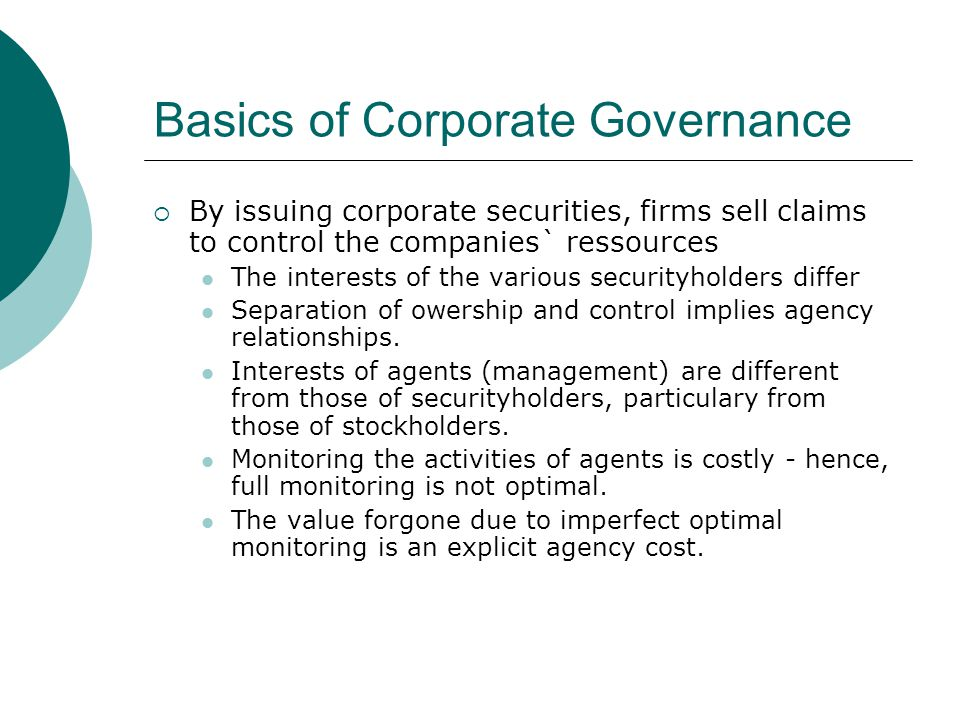 Contract Theory of Corporate Governance  Contract are arranged between principles (owners) and agent (managers)  Contracts are also made between the firm and providers of capital  Problems with contracts: Moral Hazard Incomplete contracts Adverse selection bias