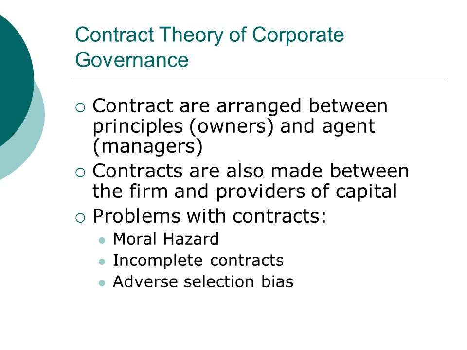 Contract Theory of Corporate Governance  Contract are arranged between principles (owners) and agent (managers)  Contracts are also made between the