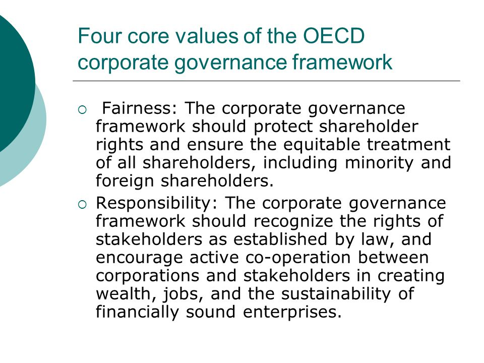 OECD Core Values  Transparency: The corporate governance framework should ensure that timely and accurate disclosure is made on all material matters regarding the company, including its financial situation, performance, ownership, and governance structure.