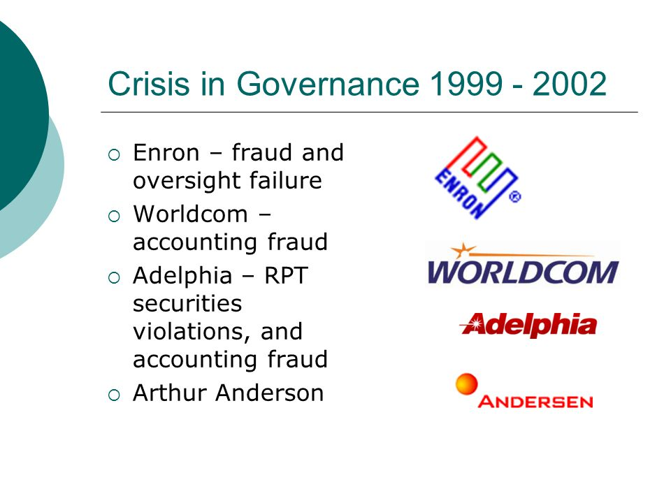 Crisis in Governance 1999 - 2002  Enron – fraud and oversight failure  Worldcom – accounting fraud  Adelphia – RPT securities violations, and accou