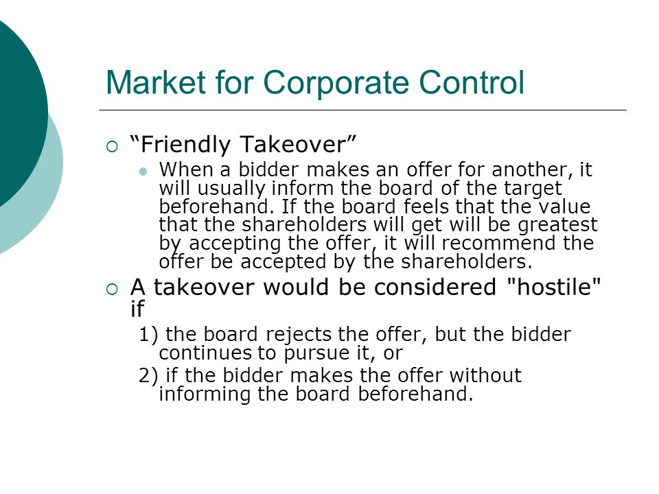 """Market for Corporate Control  """"Friendly Takeover"""" When a bidder makes an offer for another, it will usually inform the board of the target beforehand"""