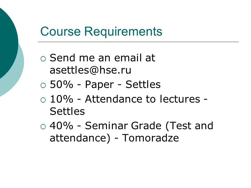 Course Requirements  Send me an email at asettles@hse.ru  50% - Paper - Settles  10% - Attendance to lectures - Settles  40% - Seminar Grade (Test