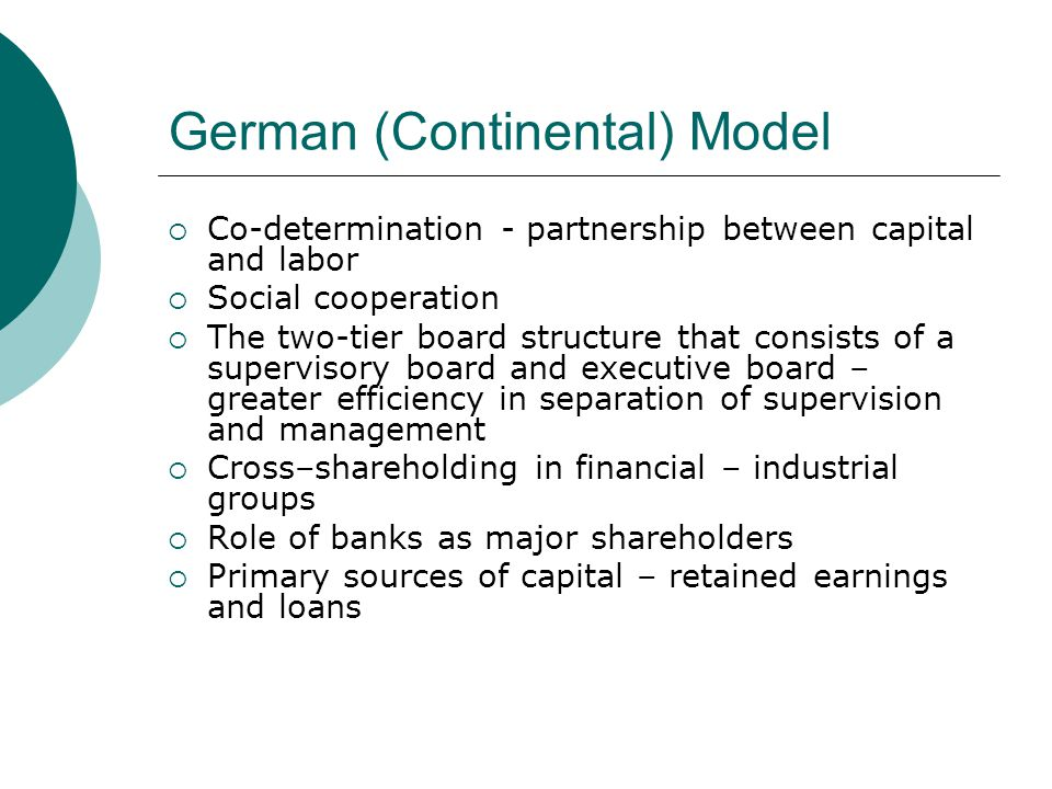 Japanese Model  Formal role of large and almost entirely executive boards – single tier board  Historical roots of the Keiretsu network interlocking business relationships  Existence of significant cross holdings and interlocking-directorships,  Lifetime employment system plays in corporate policy  Role of banks  Market share maximization over shareholder value maximization  Long term perspective