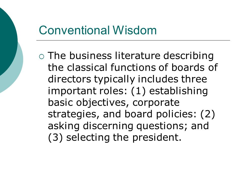 Some Early Research (Manne 1971)  First classical role Found that boards of directors of most large and medium-sized companies do not establish objectives, strategies, and policies however defined These roles are performed by company management Presidents and outside directors generally agreed that only management can and should have these responsibilities.