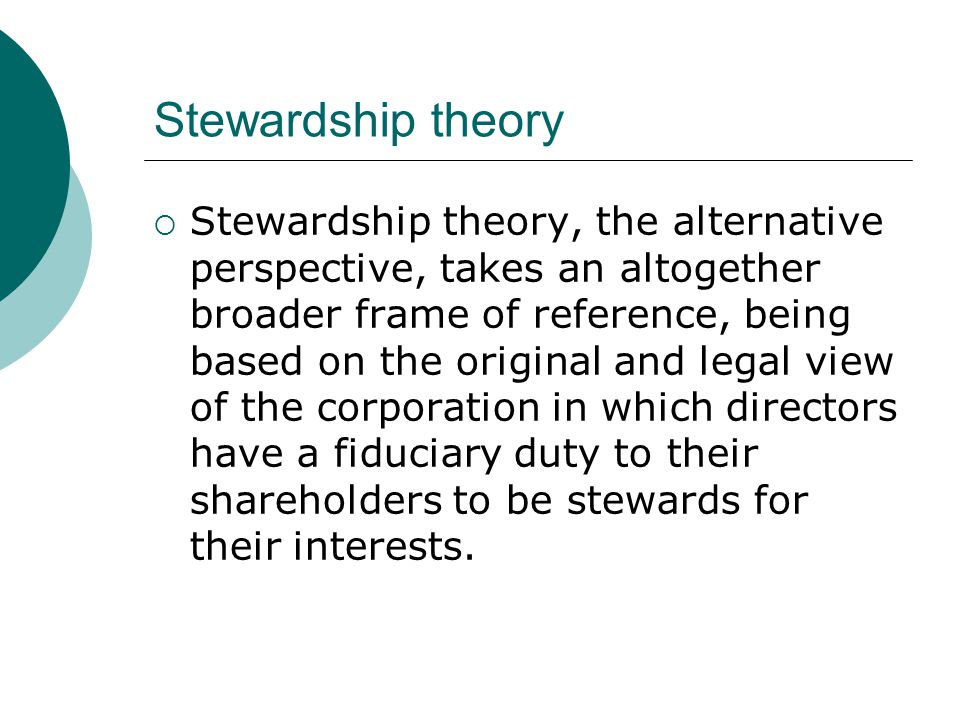 Stewardship theory  Stewardship theory, the alternative perspective, takes an altogether broader frame of reference, being based on the original and