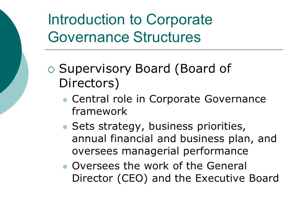 Introduction to Corporate Governance Structures  Supervisory Board (Board of Directors) Central role in Corporate Governance framework Sets strategy,
