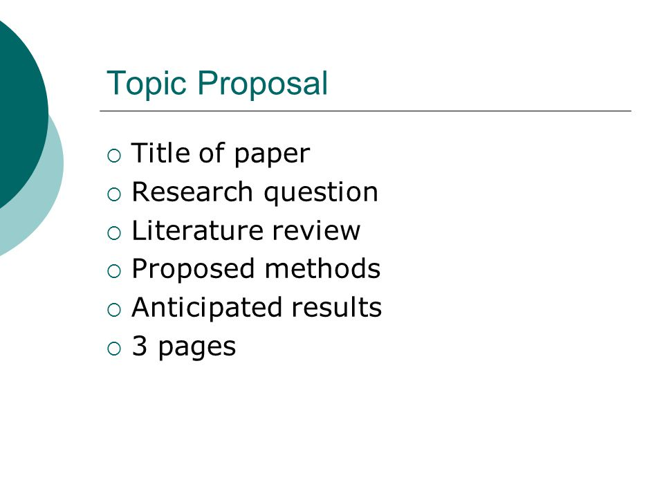 Topic Proposal  Title of paper  Research question  Literature review  Proposed methods  Anticipated results  3 pages