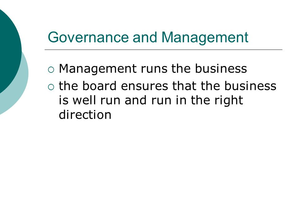 Governance and Management  Management runs the business  the board ensures that the business is well run and run in the right direction