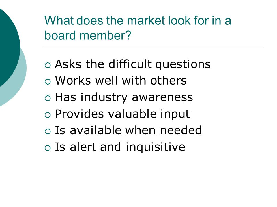 What does the market look for in a board member?  Asks the difficult questions  Works well with others  Has industry awareness  Provides valuable