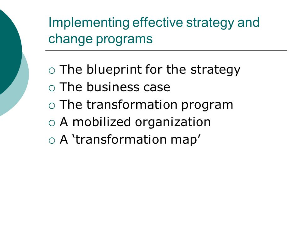 Implementing effective strategy and change programs  The blueprint for the strategy  The business case  The transformation program  A mobilized or