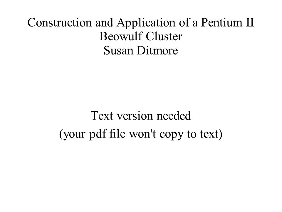 Construction and Application of a Pentium II Beowulf Cluster Susan Ditmore Text version needed (your pdf file won t copy to text)