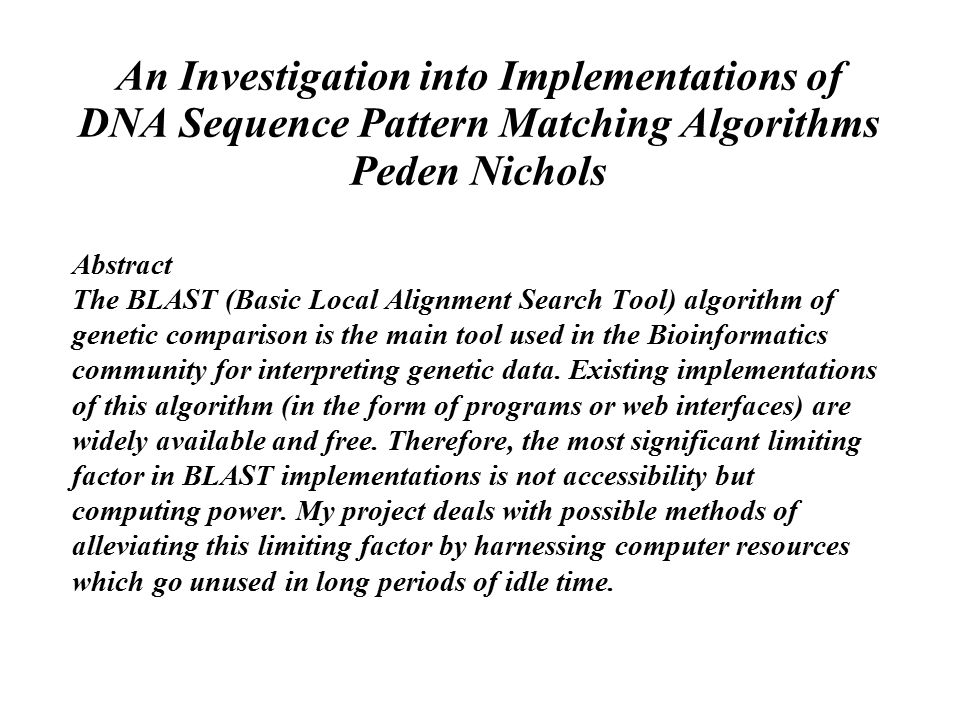 An Investigation into Implementations of DNA Sequence Pattern Matching Algorithms Peden Nichols Abstract The BLAST (Basic Local Alignment Search Tool) algorithm of genetic comparison is the main tool used in the Bioinformatics community for interpreting genetic data.