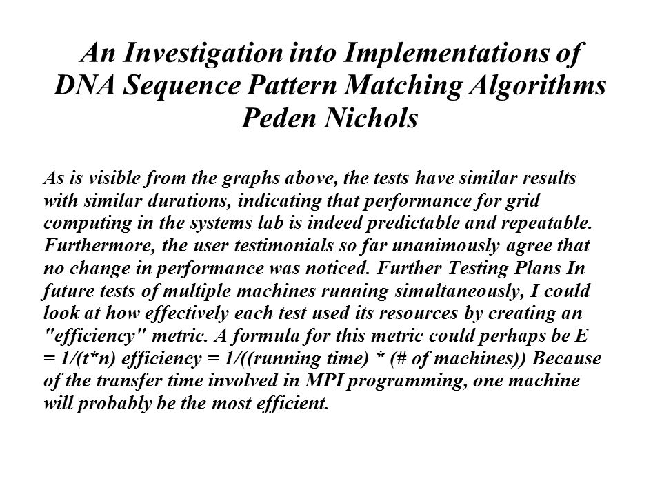 An Investigation into Implementations of DNA Sequence Pattern Matching Algorithms Peden Nichols As is visible from the graphs above, the tests have similar results with similar durations, indicating that performance for grid computing in the systems lab is indeed predictable and repeatable.