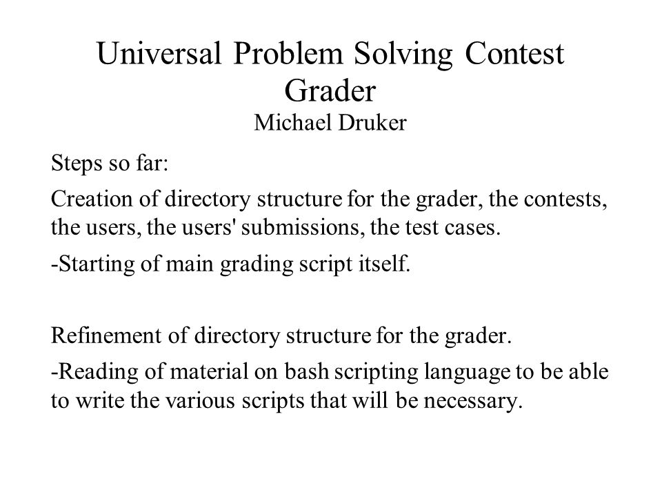 Universal Problem Solving Contest Grader Michael Druker Steps so far: Creation of directory structure for the grader, the contests, the users, the users submissions, the test cases.