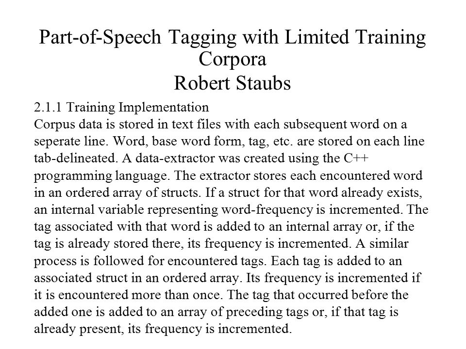 Part-of-Speech Tagging with Limited Training Corpora Robert Staubs 2.1.1 Training Implementation Corpus data is stored in text files with each subsequent word on a seperate line.