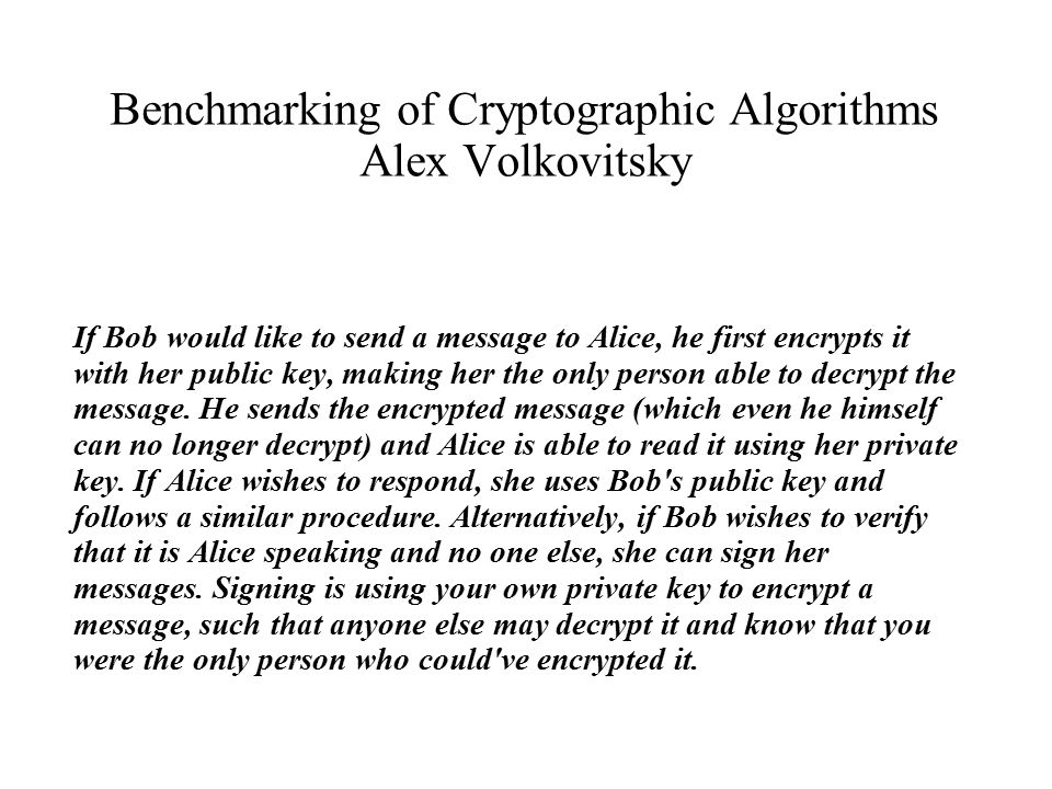 Benchmarking of Cryptographic Algorithms Alex Volkovitsky If Bob would like to send a message to Alice, he first encrypts it with her public key, making her the only person able to decrypt the message.