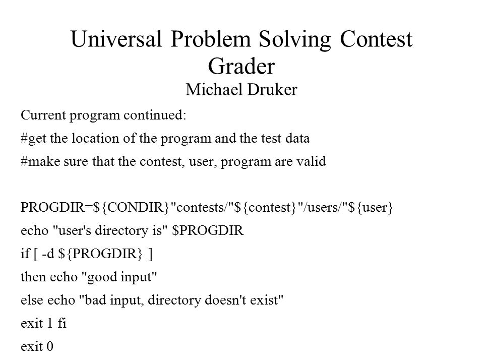 Universal Problem Solving Contest Grader Michael Druker Current program continued: #get the location of the program and the test data #make sure that the contest, user, program are valid PROGDIR=${CONDIR} contests/ ${contest} /users/ ${user} echo user s directory is $PROGDIR if [ -d ${PROGDIR} ] then echo good input else echo bad input, directory doesn t exist exit 1 fi exit 0