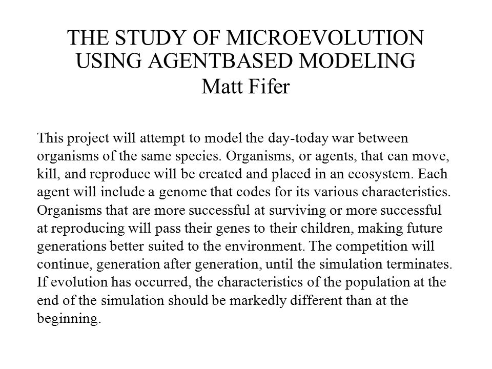 THE STUDY OF MICROEVOLUTION USING AGENTBASED MODELING Matt Fifer This project will attempt to model the day-today war between organisms of the same species.