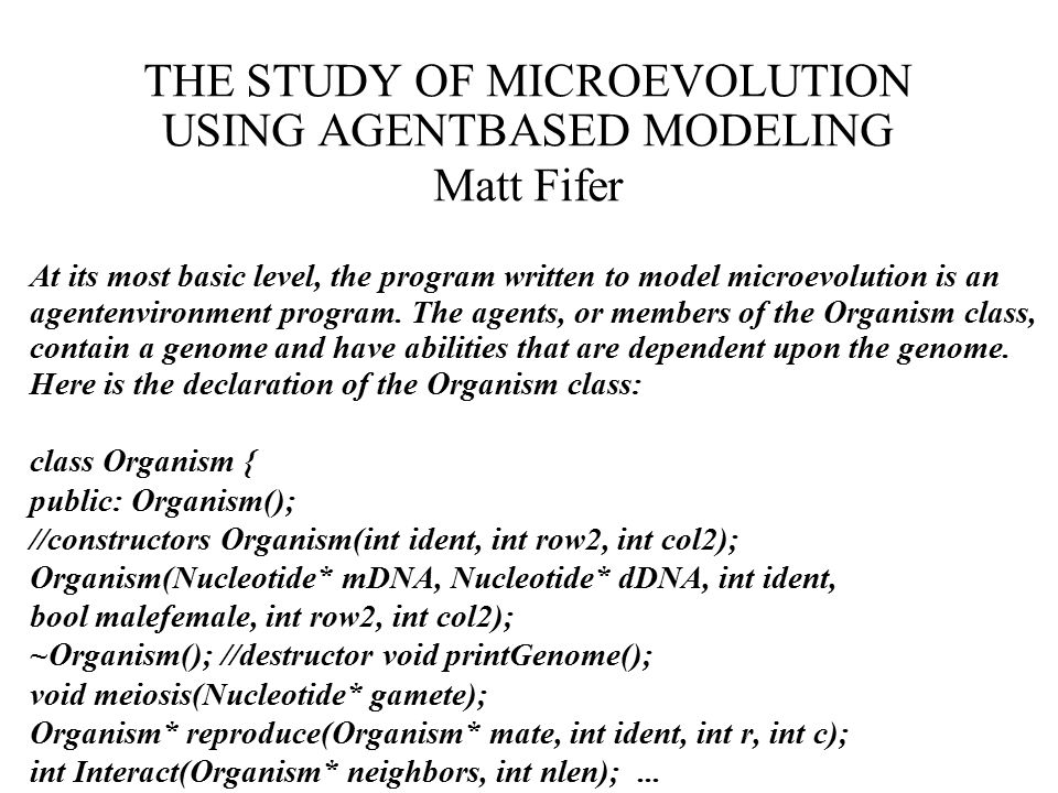 THE STUDY OF MICROEVOLUTION USING AGENTBASED MODELING Matt Fifer At its most basic level, the program written to model microevolution is an agentenvironment program.