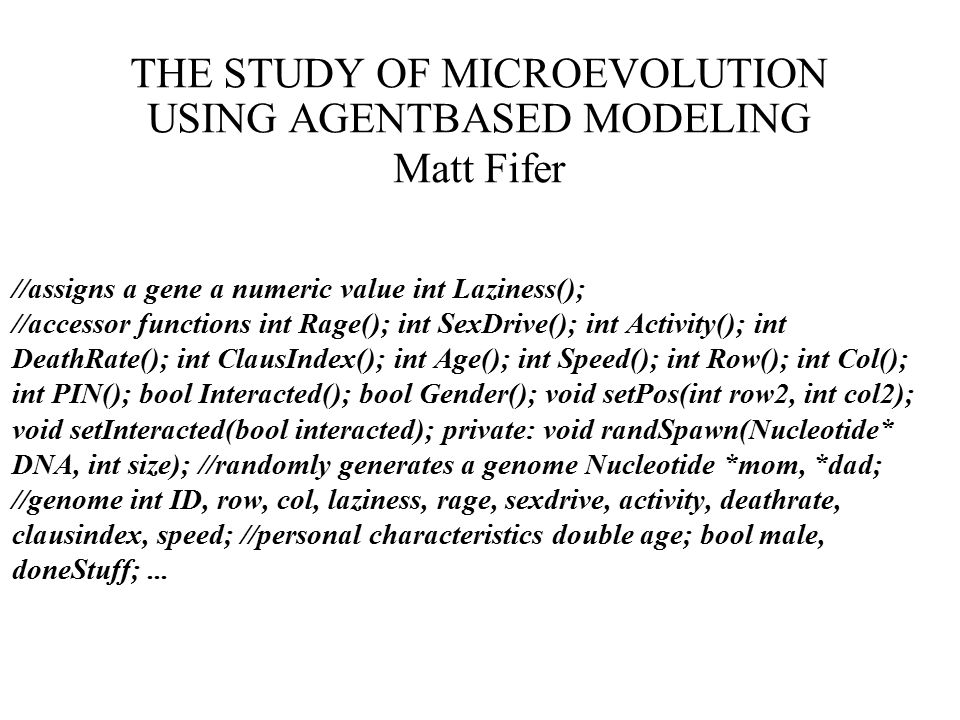 THE STUDY OF MICROEVOLUTION USING AGENTBASED MODELING Matt Fifer //assigns a gene a numeric value int Laziness(); //accessor functions int Rage(); int SexDrive(); int Activity(); int DeathRate(); int ClausIndex(); int Age(); int Speed(); int Row(); int Col(); int PIN(); bool Interacted(); bool Gender(); void setPos(int row2, int col2); void setInteracted(bool interacted); private: void randSpawn(Nucleotide* DNA, int size); //randomly generates a genome Nucleotide *mom, *dad; //genome int ID, row, col, laziness, rage, sexdrive, activity, deathrate, clausindex, speed; //personal characteristics double age; bool male, doneStuff;...
