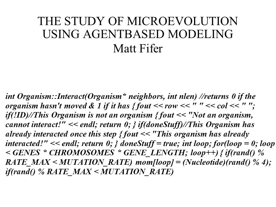 THE STUDY OF MICROEVOLUTION USING AGENTBASED MODELING Matt Fifer int Organism::Interact(Organism* neighbors, int nlen) //returns 0 if the organism hasn t moved & 1 if it has { fout << row << << col << ; if(!ID)//This Organism is not an organism { fout << Not an organism, cannot interact! << endl; return 0; } if(doneStuff)//This Organism has already interacted once this step { fout << This organism has already interacted! << endl; return 0; } doneStuff = true; int loop; for(loop = 0; loop < GENES * CHROMOSOMES * GENE_LENGTH; loop++) { if(rand() % RATE_MAX < MUTATION_RATE) mom[loop] = (Nucleotide)(rand() % 4); if(rand() % RATE_MAX < MUTATION_RATE)