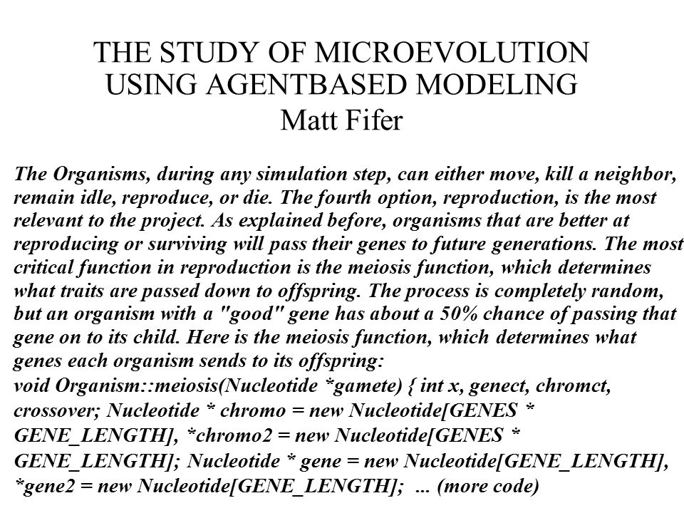 THE STUDY OF MICROEVOLUTION USING AGENTBASED MODELING Matt Fifer The Organisms, during any simulation step, can either move, kill a neighbor, remain idle, reproduce, or die.